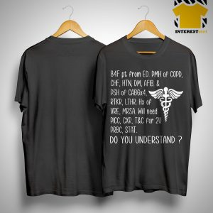 84f Pt From Ed Pmh Of Copd Chf Htn Dm Afib Do You Understand Shirt