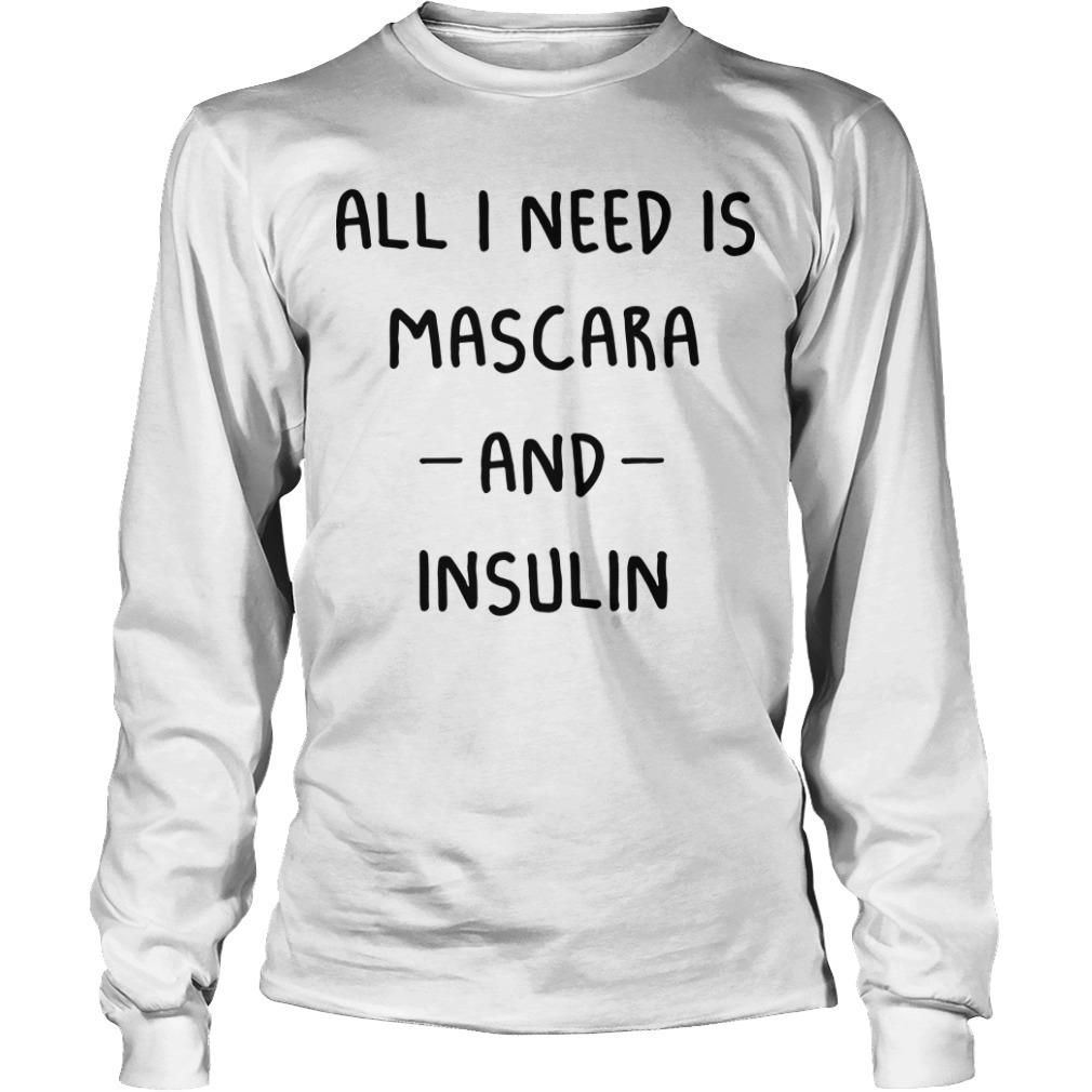 All I Need Is Mascara And Insulin Longsleeve Tee