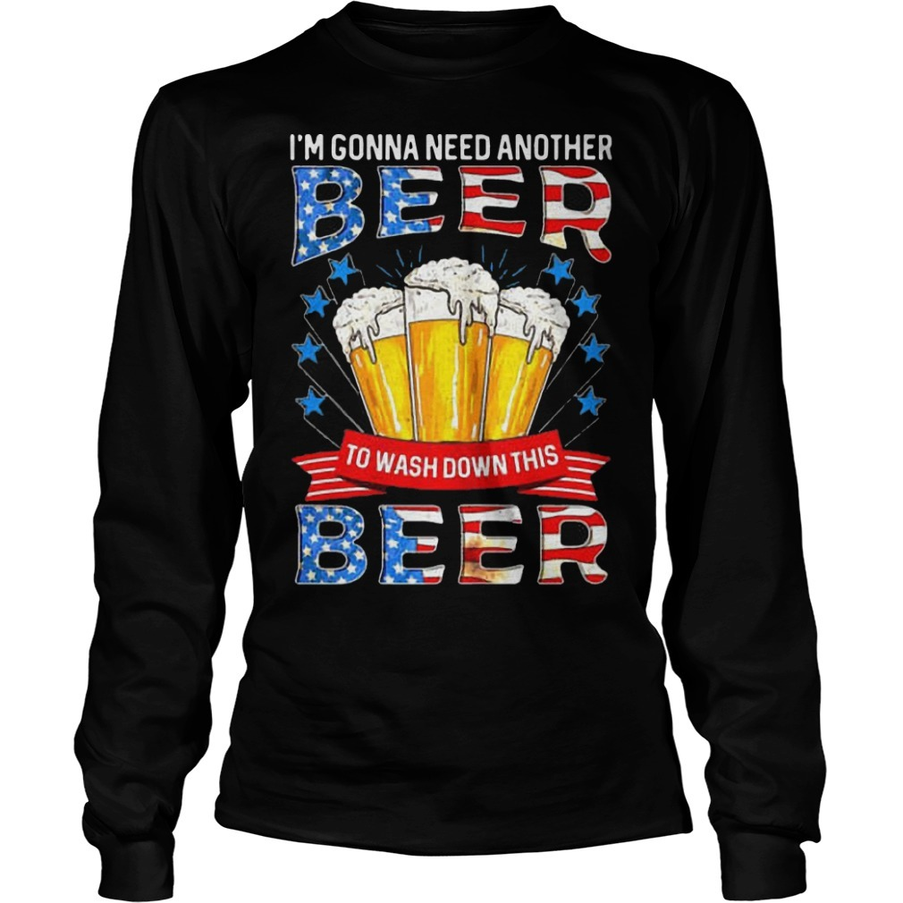 American Flag I'm Gonna Need Another Beer To Wash Down This Beer Long Sleeve Tee