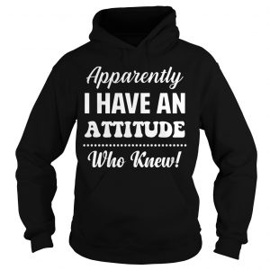 Apparently I Have An Attitude Who Knew Hoodie