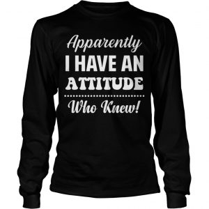 Apparently I Have An Attitude Who Knew Longsleeve Tee