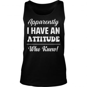 Apparently I Have An Attitude Who Knew Tank Top
