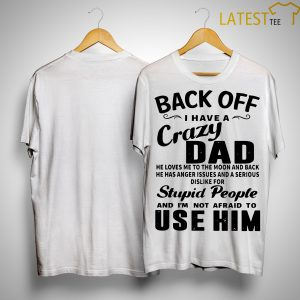 Back Off I Have A Crazy Dad He Loves Me To The Moon And Back Shirt