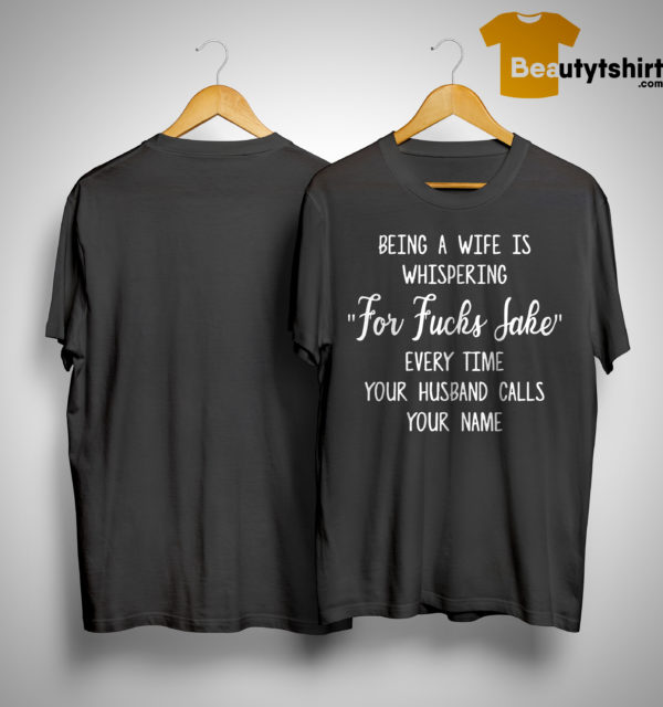 Being A Wife Is Whispering For Fucks Sake Every Time Your Husband Calls Your Name Shirt