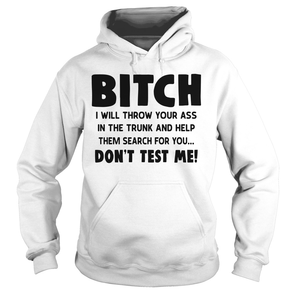 Bitch I Will Throw Your Ass In The Trunk And Help Them Search For You Hoodie