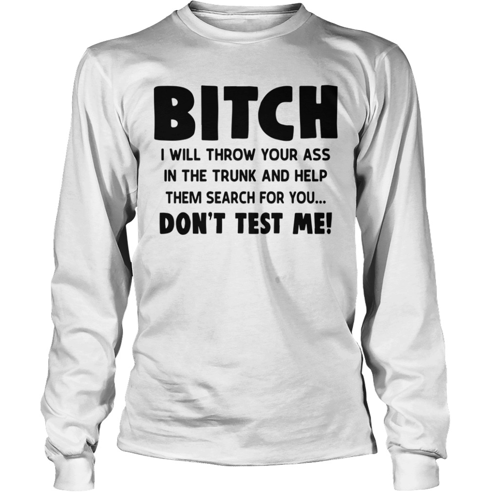 Bitch I Will Throw Your Ass In The Trunk And Help Them Search For You Longsleeve Tee