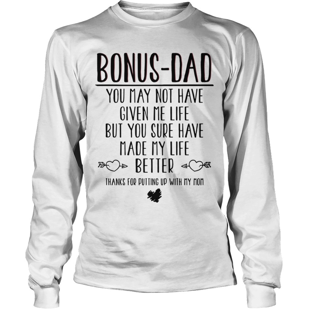 Bonus Dad You May Not Have Given Me Life But You Sure Have Made My Life Better Longsleeve Tee