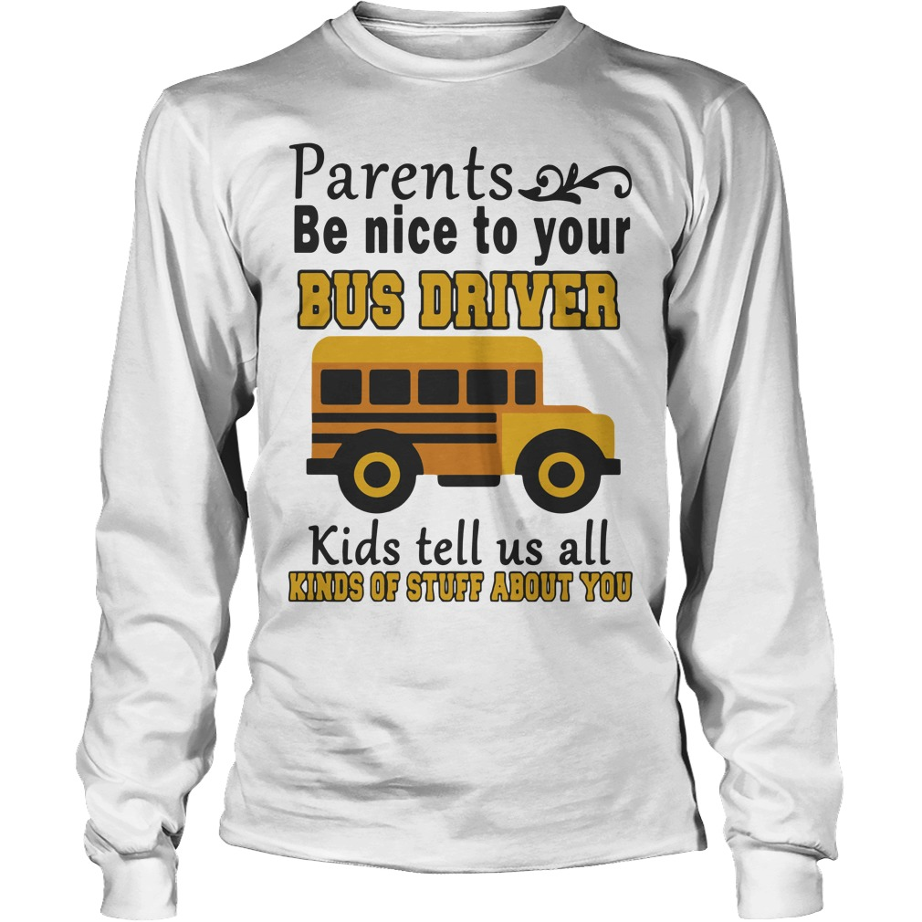 Bus Parents Be Nice To Your Bus Driver Kids Tell Us All Kinds Of Stuff About You Longsleeve Tee