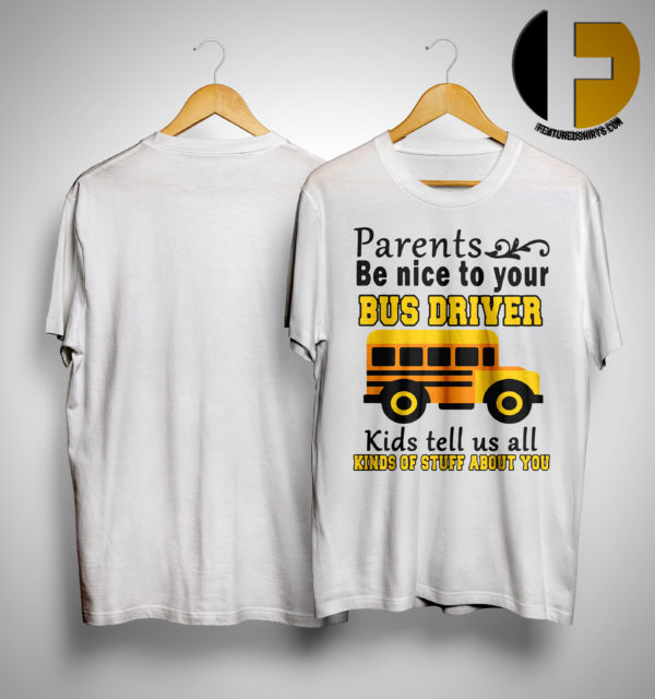 Bus Parents Be Nice To Your Bus Driver Kids Tell Us All Kinds Of Stuff About You Shirt