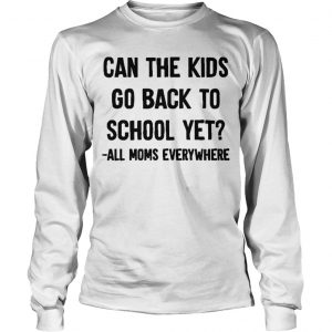 Can The Kids Go Back To School Yet All Moms Everywhere Longsleeve Tee