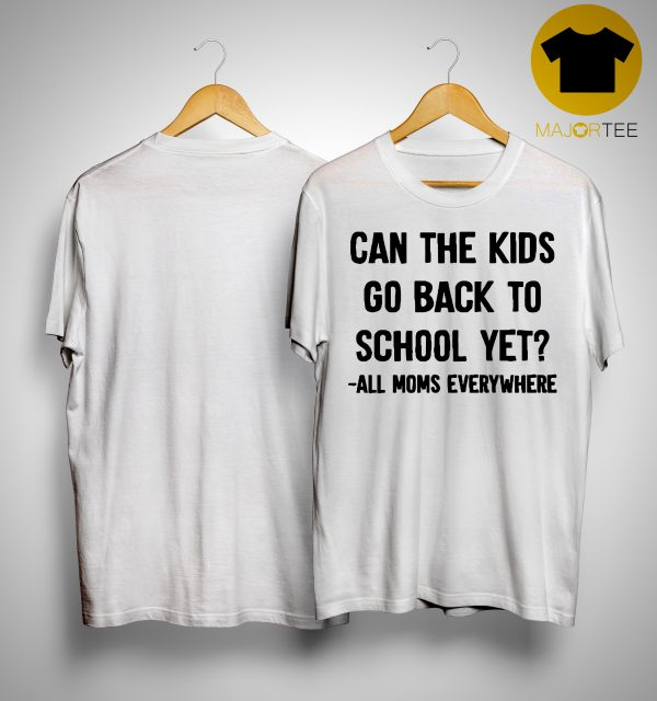 Can The Kids Go Back To School Yet All Moms Everywhere Shirt