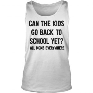 Can The Kids Go Back To School Yet All Moms Everywhere Tank Top
