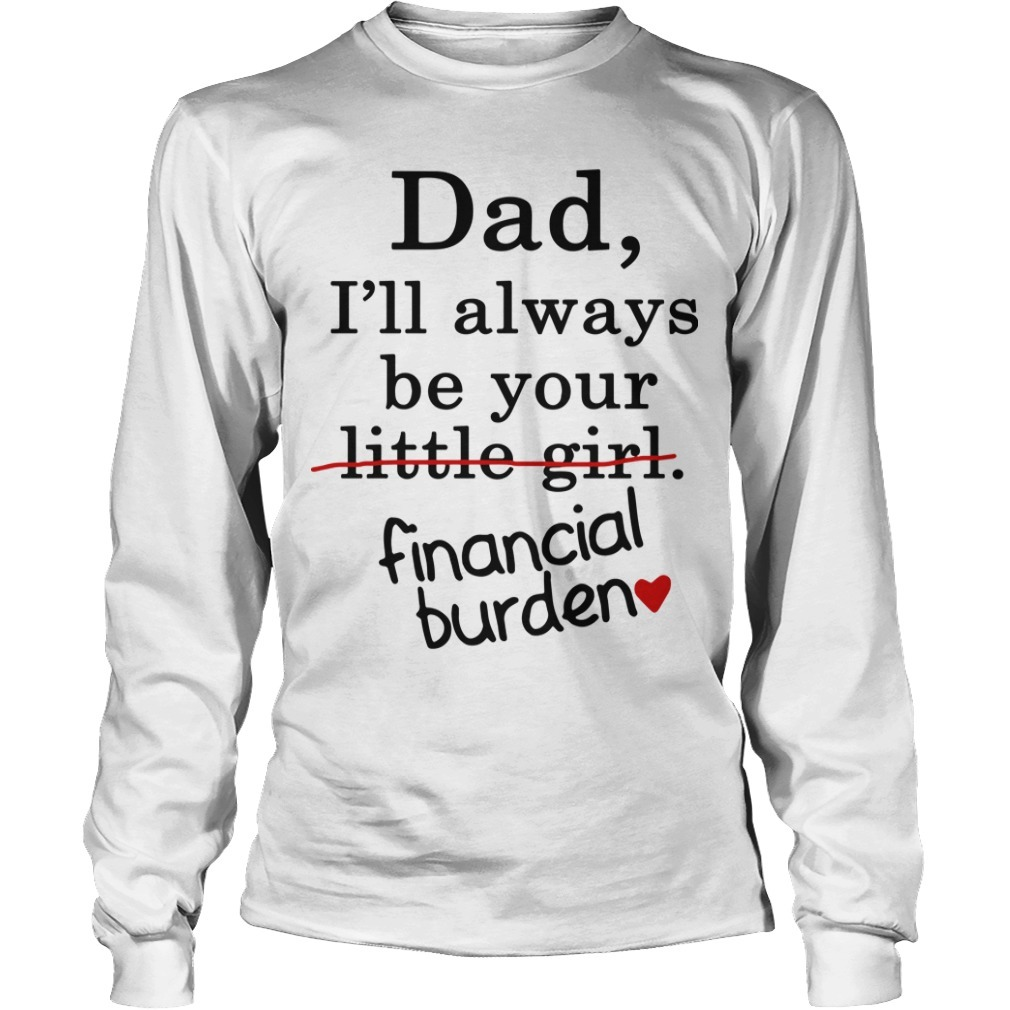 Dad I'll Alwyas Be Your Little Girl Financial Burden Longsleeve Tee