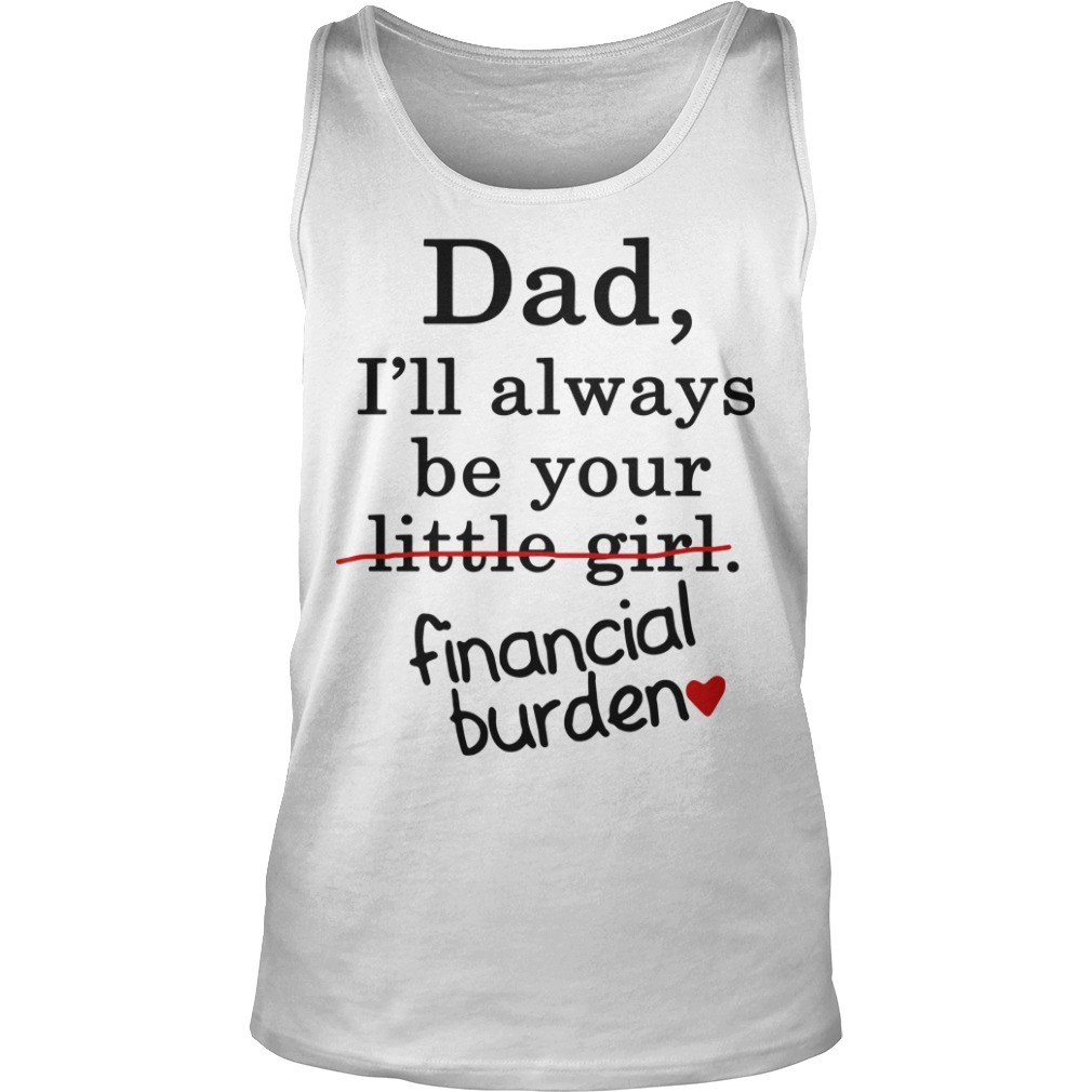 Dad I'll Alwyas Be Your Little Girl Financial Burden Tank Top