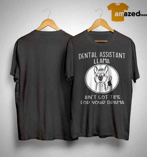 Dental Assistant Llama Ain't Got Time For Your Drama Shirt