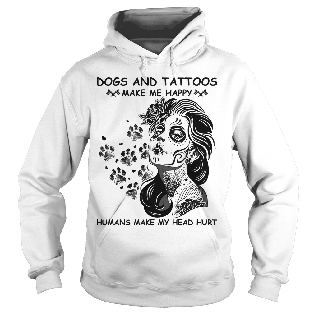 Dogs And Tattoos Make Me Happy Humans Make My Head Hurt Hoodie