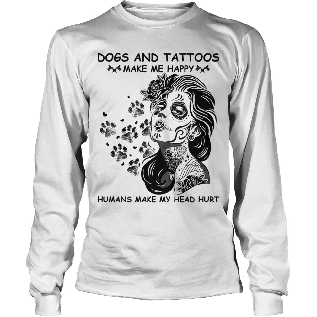 Dogs And Tattoos Make Me Happy Humans Make My Head Hurt Longsleeve Tee