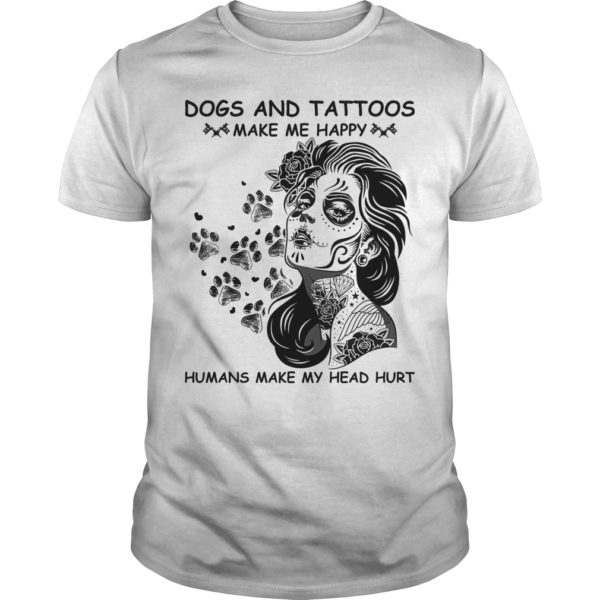 Dogs And Tattoos Make Me Happy Humans Make My Head Hurt Shirt