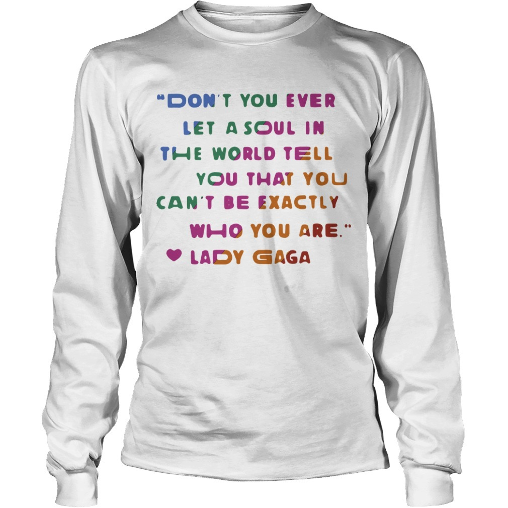Don't You Ever Let A Soul In The World Tell You That You Can't Be Exactly Who You Are Long Sleeve Tee