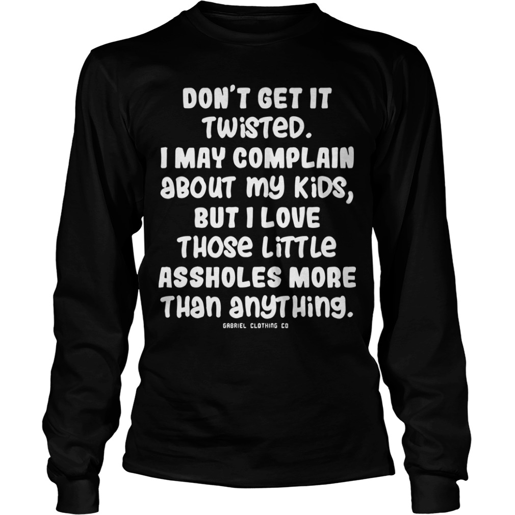 Don't Get It Twisted I May Complain About My Kids But I Love Those Little Assholes Longsleeve Tee
