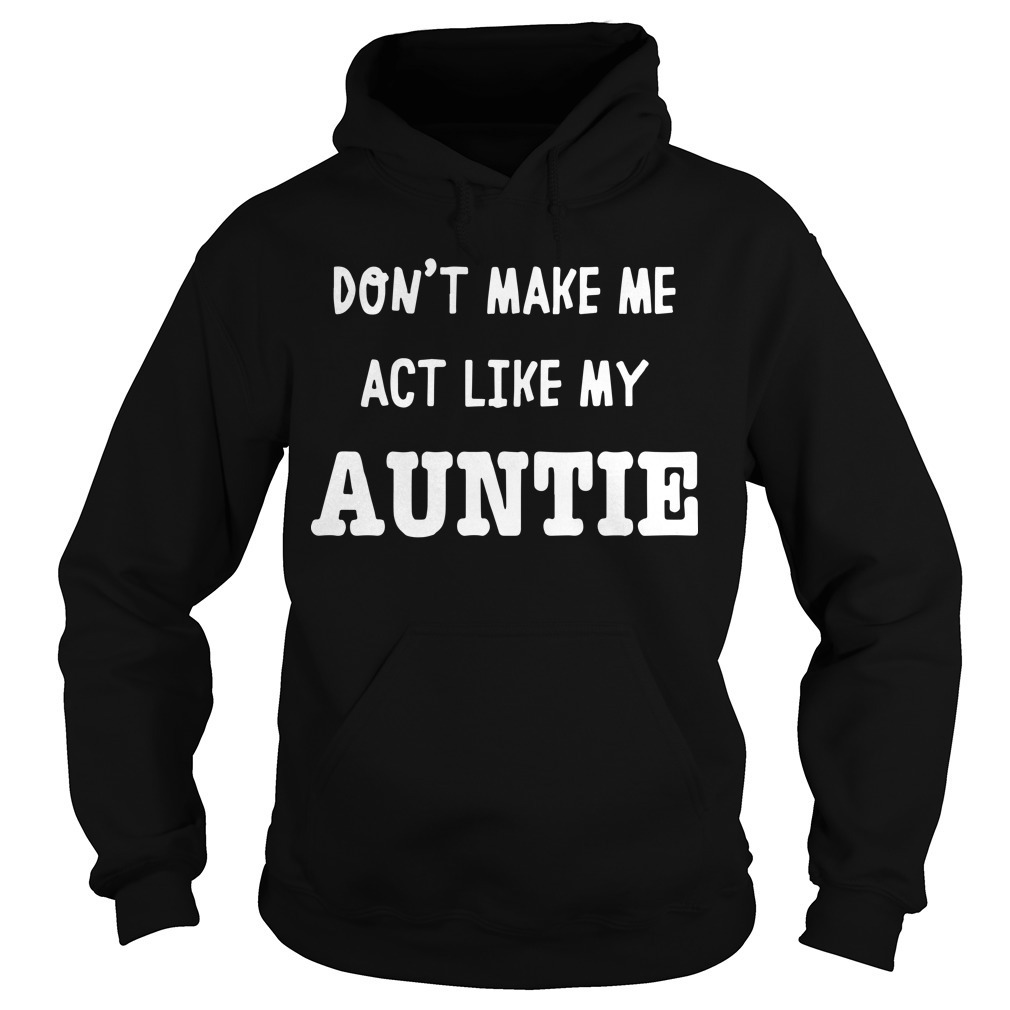 Don't Make Me Act Like My Auntie Hoodie