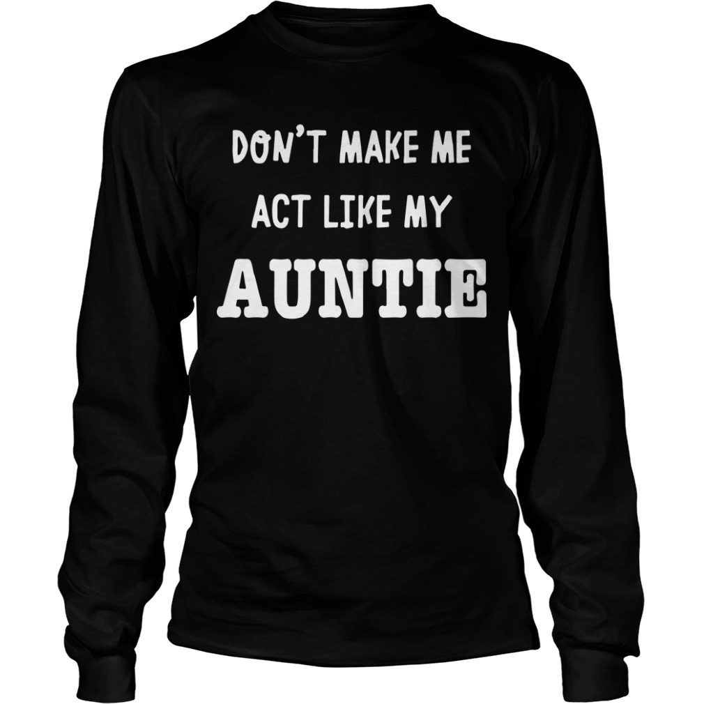 Don't Make Me Act Like My Auntie Long SLeeve Tee