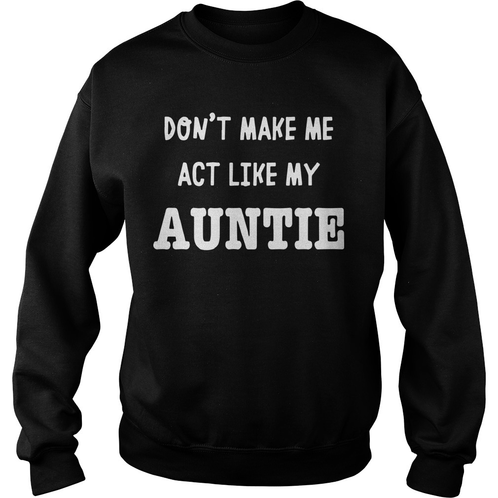 Don't Make Me Act Like My Auntie Sweater
