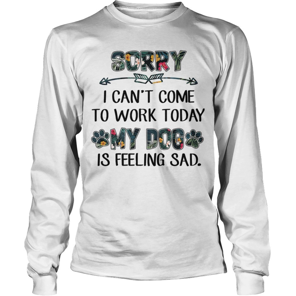 Floral Sorry I Can't Come To Work Today My Dog Is Feeling Sad Longsleeve Tee