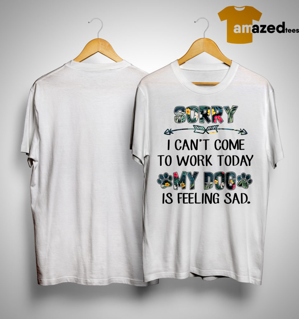 floral sorry i can 39 t come to work today my dog is feeling sad shirt. Black Bedroom Furniture Sets. Home Design Ideas