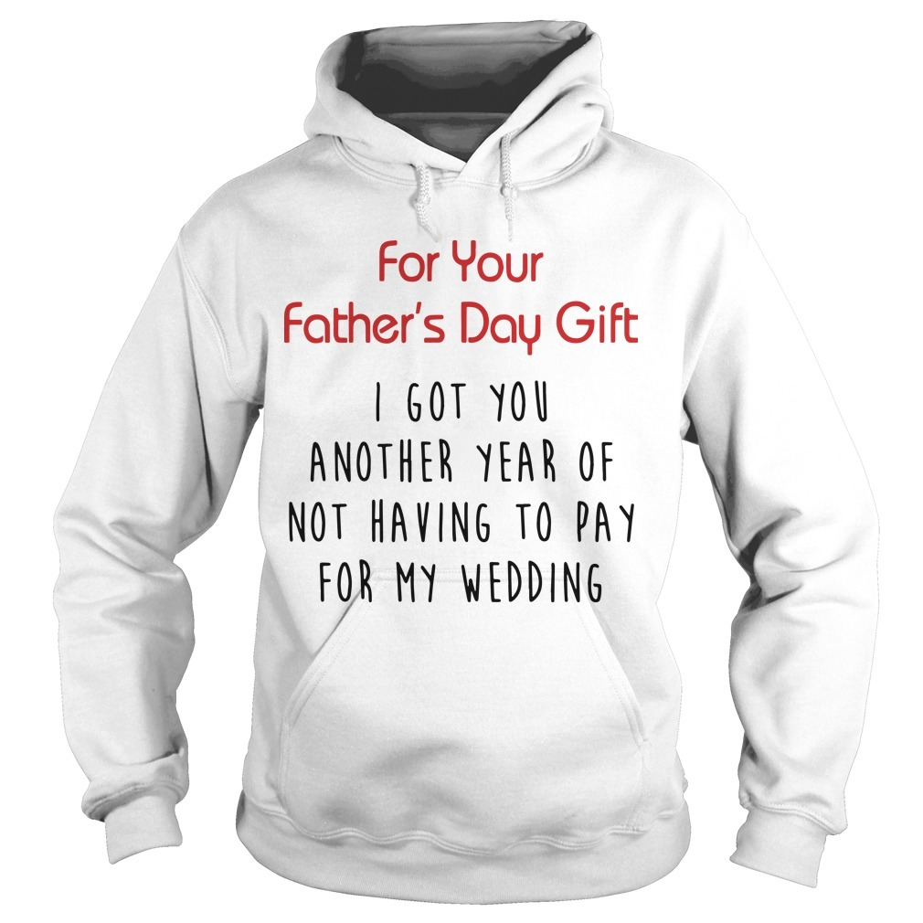 For Your Father's Day Gift I Got You Another Year Or Not Having To Pay For My Wedding Hoodie