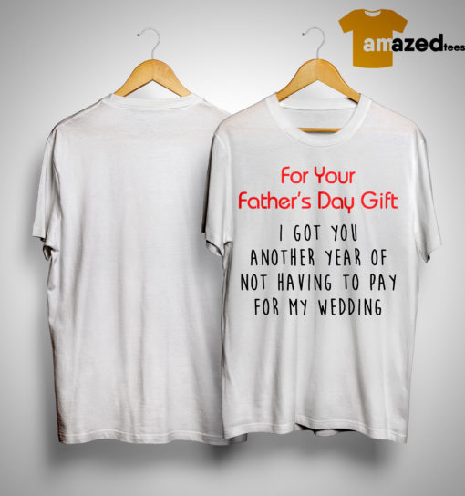 For Your Father's Day Gift I Got You Another Year Or Not Having To Pay For My Wedding Shirt