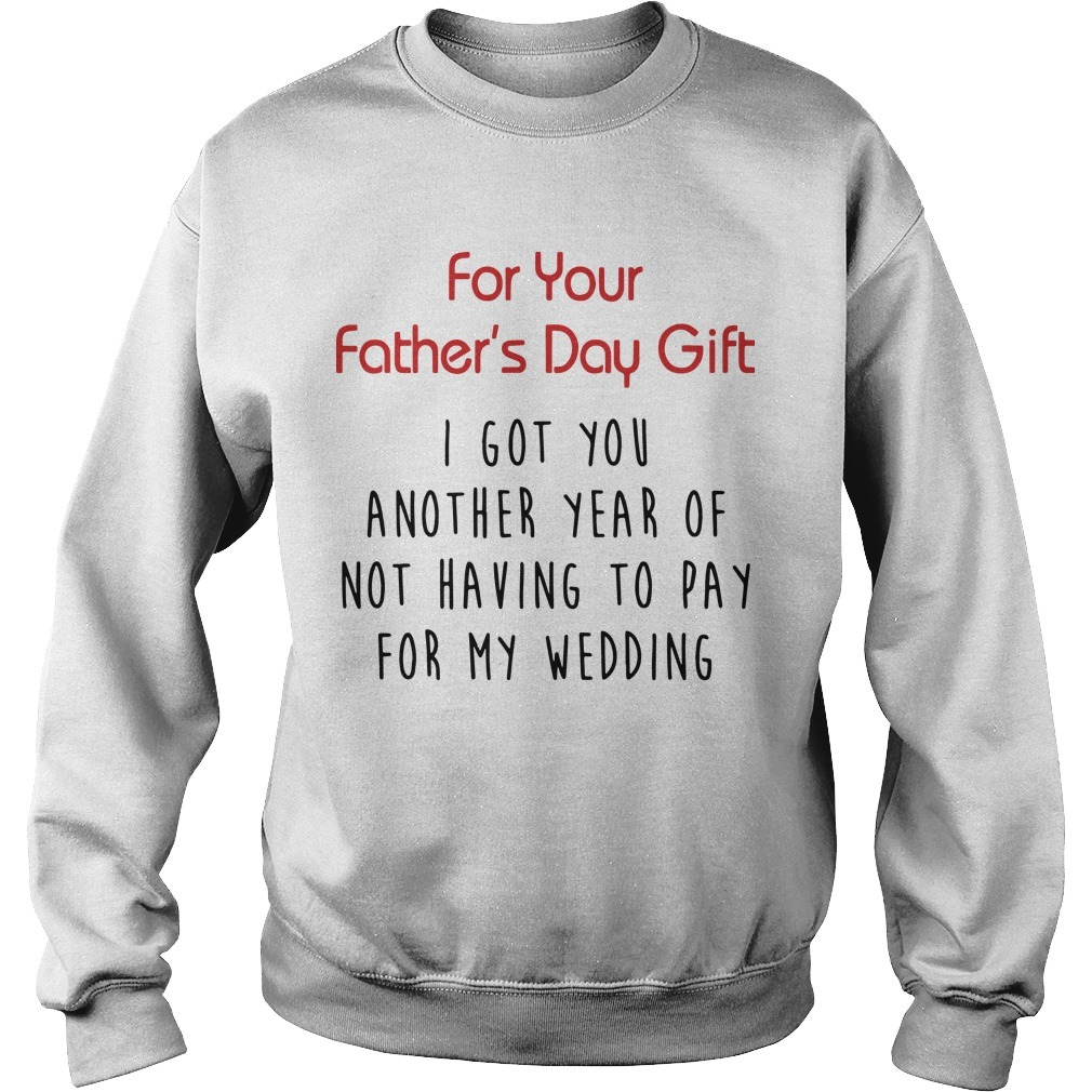 For Your Father's Day Gift I Got You Another Year Or Not Having To Pay For My Wedding Sweater