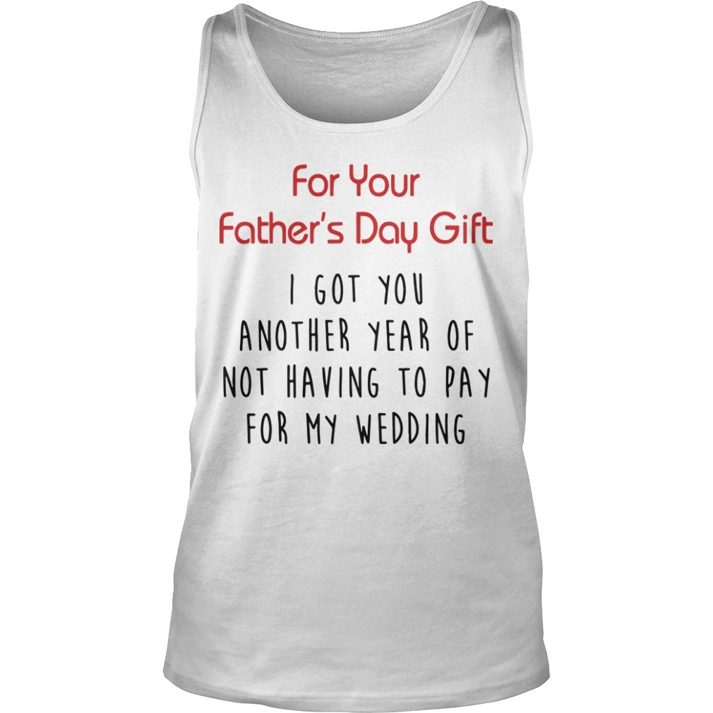 For Your Father's Day Gift I Got You Another Year Or Not Having To Pay For My Wedding Tank Top