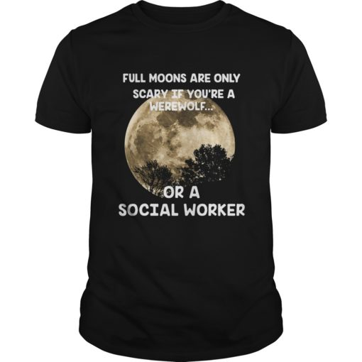 Full Moons Are Only Scary If You're A Werewolf Or A Social Worker Shirt