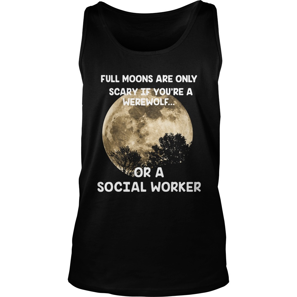 Full Moons Are Only Scary If You're A Werewolf Or A Social Worker Tank Top
