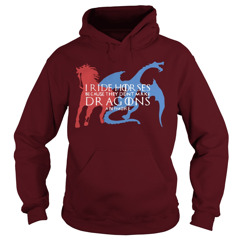 Game Of Thrones I Ride Horsed Because They Don't Make Dragons Anymore Hoodie