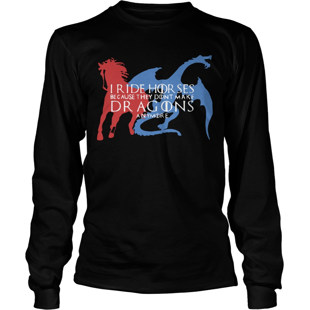 Game Of Thrones I Ride Horsed Because They Don't Make Dragons Anymore Longsleeve Tee