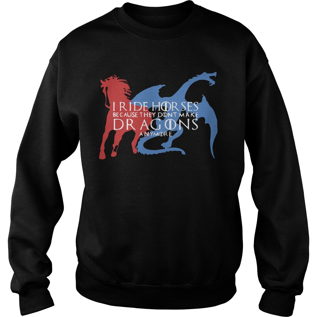 Game Of Thrones I Ride Horsed Because They Don't Make Dragons Anymore Sweater