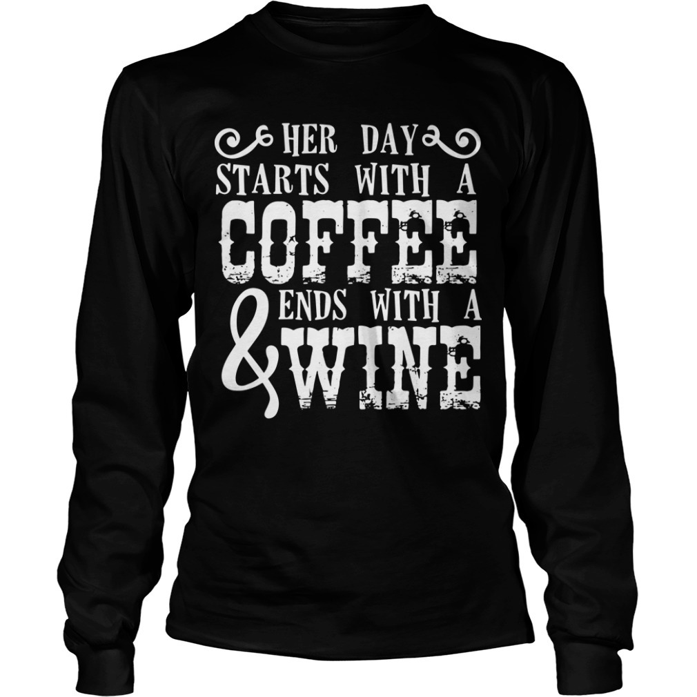 Her Day Starts With A Coffee And Ends With A Wine Longsleeve Tee