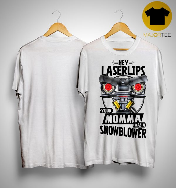Hey Laserlips Your Momma Was A Snowblower Shirt