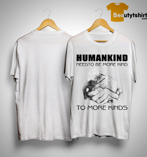 Humankind Need To Be More Kind To More Kinds Shirt
