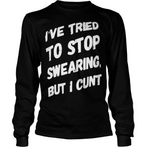 I've Tried To Stop Swearing But I Cunt Longsleeve Tee