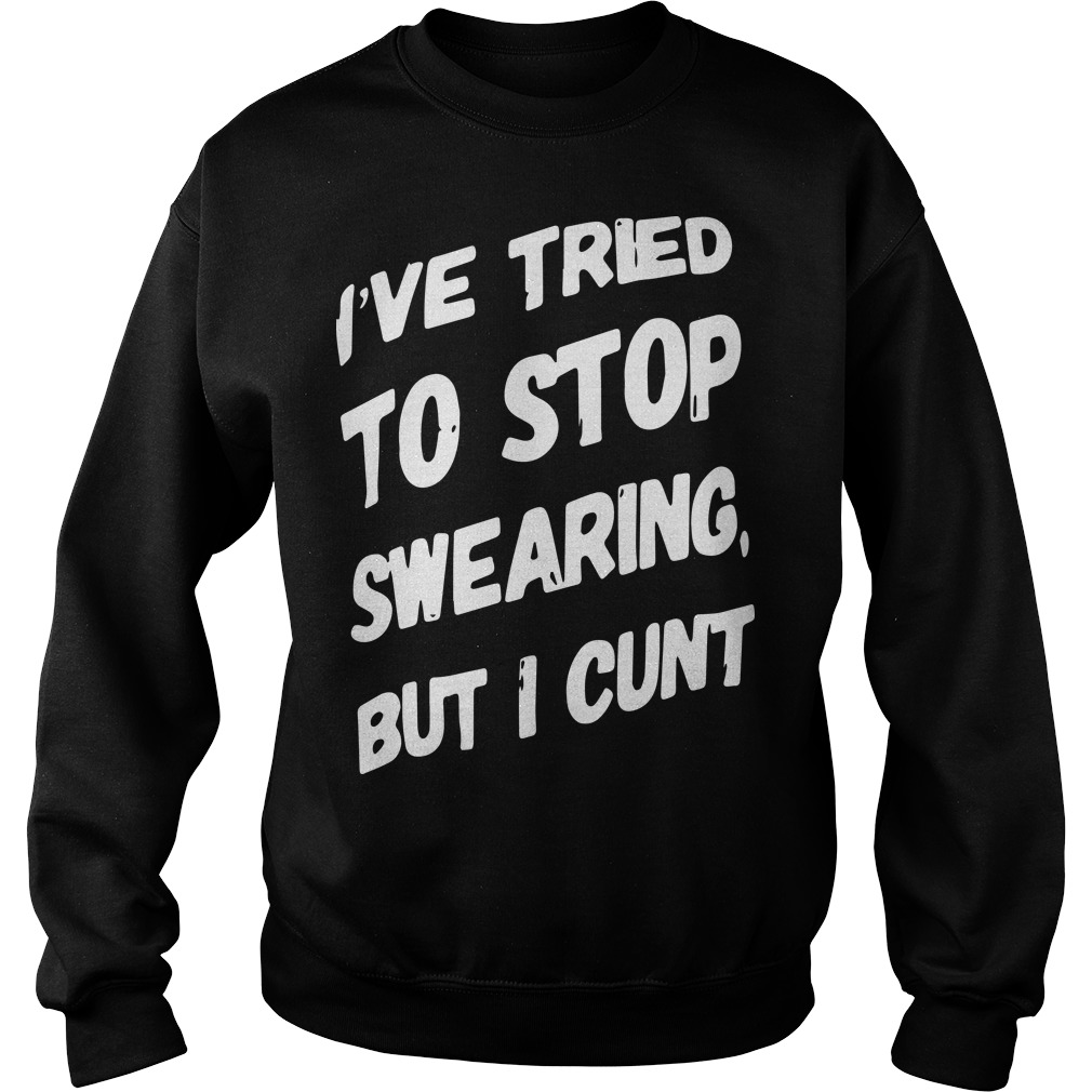 I've Tried To Stop Swearing But I Cunt Sweater