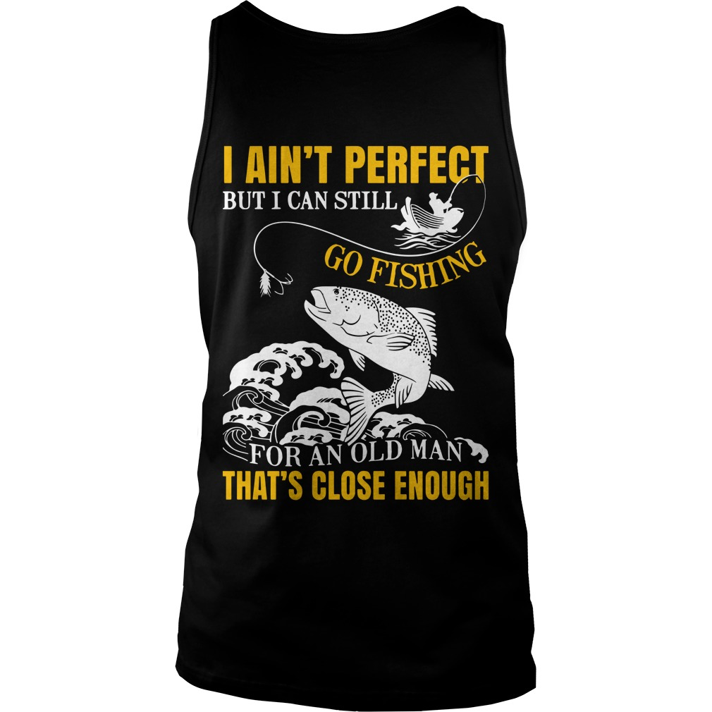 I Ain't Perfect But I Can Still Go Fishing For An Old Man That's Close Enough Tank Top