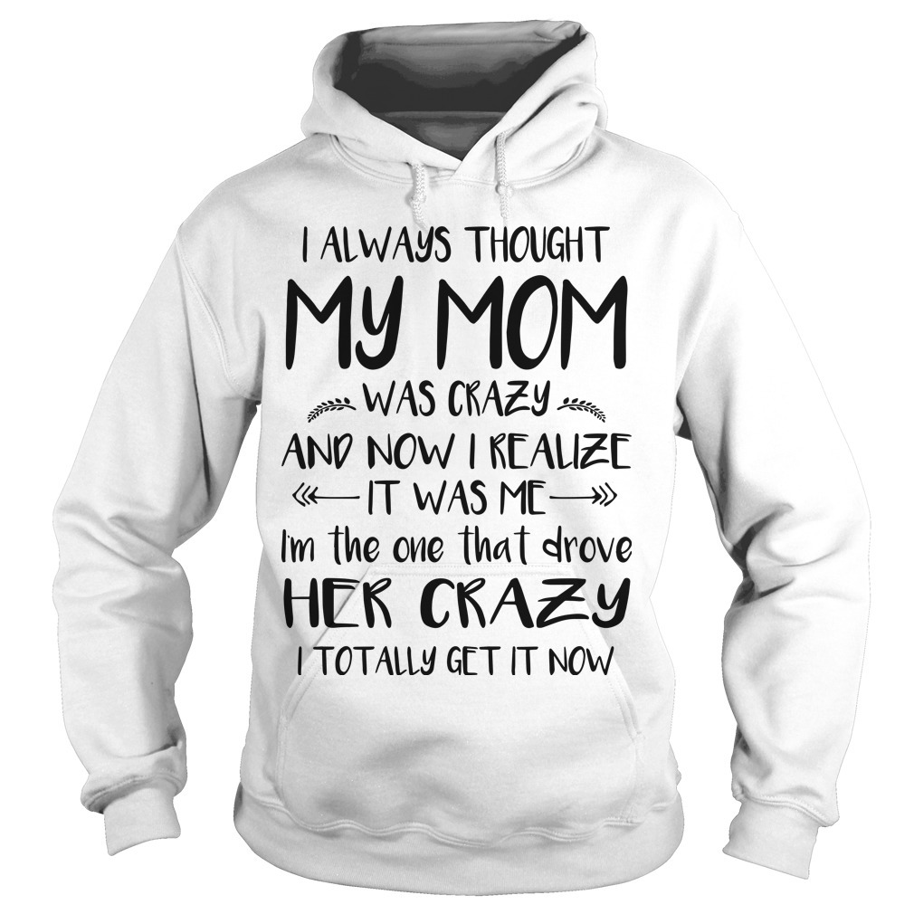 I Always Thought My Mom Was Crazy And Now I Realize It Was Me Hoodie