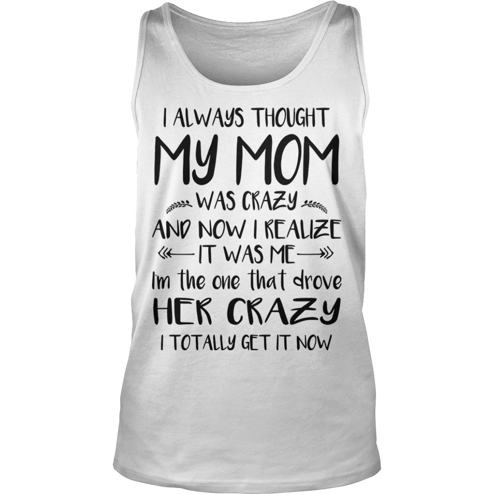I Always Thought My Mom Was Crazy And Now I Realize It Was Me Tank Top