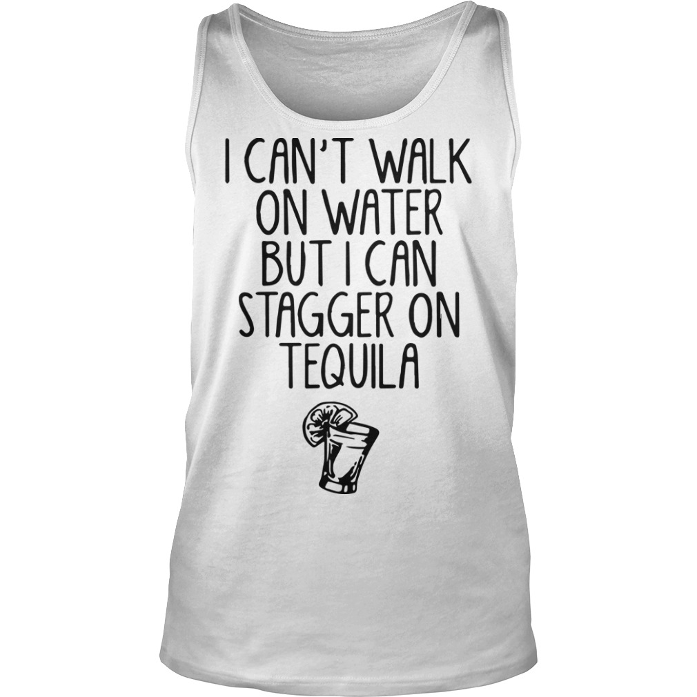 I Can't Walk On Water But I Can Stagger On Tequila Tank Top
