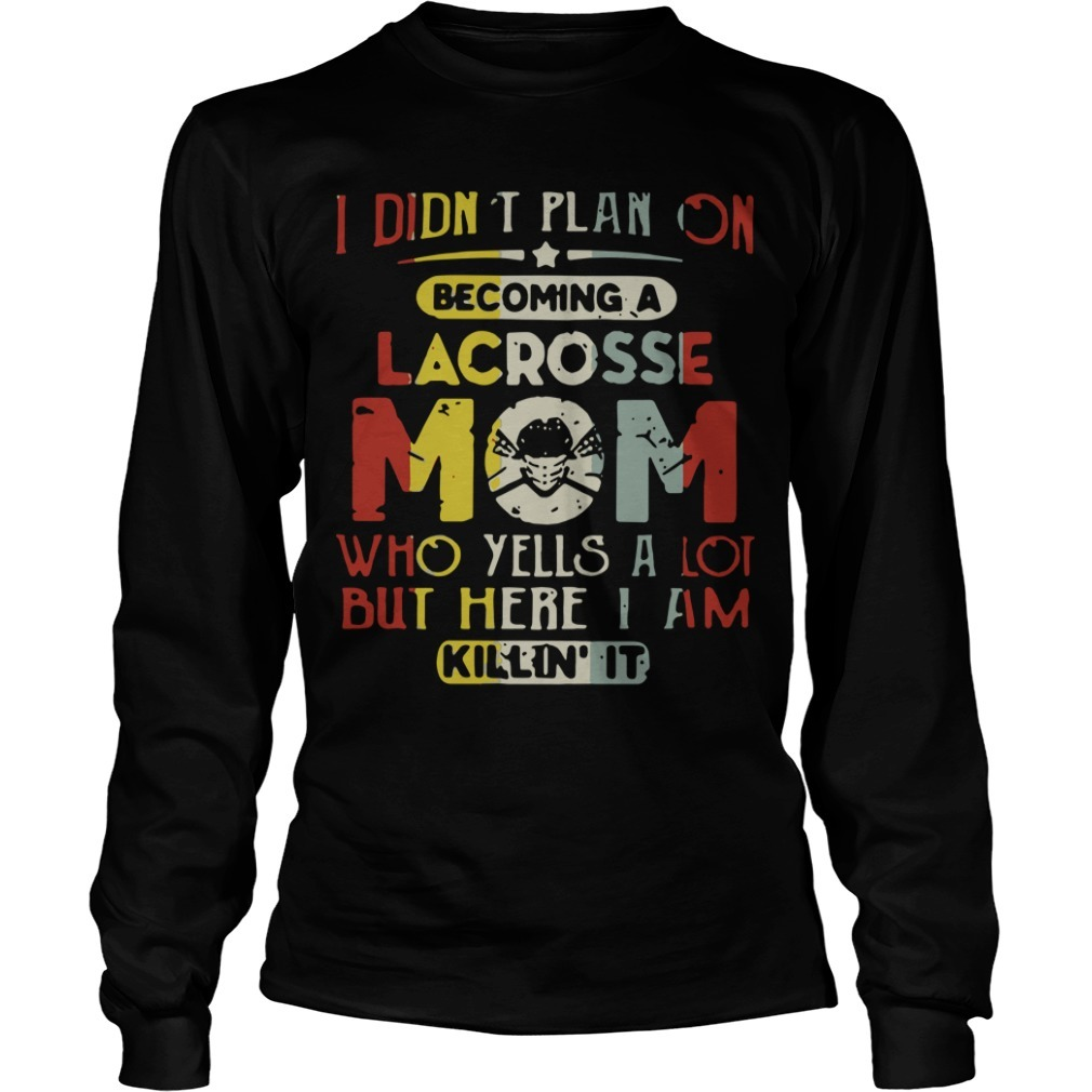 I Didn't Plan On Becoming Lacrosse Mom Who Yells A Lot But Here I Am Killin' It Long Sleeve Tee