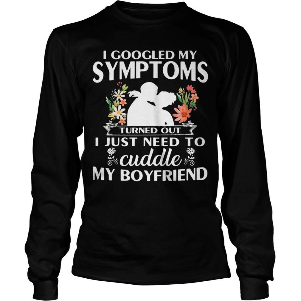 I Googled My Symptoms Turned Out I Just Need To Cuddle My Boyfriend Longsleeve Tee