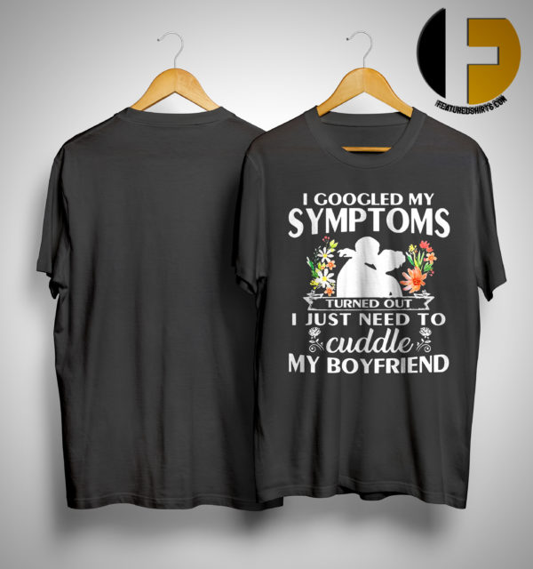 I Googled My Symptoms Turned Out I Just Need To Cuddle My Boyfriend Shirt